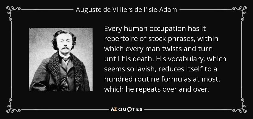 Every human occupation has it repertoire of stock phrases, within which every man twists and turn until his death. His vocabulary, which seems so lavish, reduces itself to a hundred routine formulas at most, which he repeats over and over. - Auguste de Villiers de l'Isle-Adam