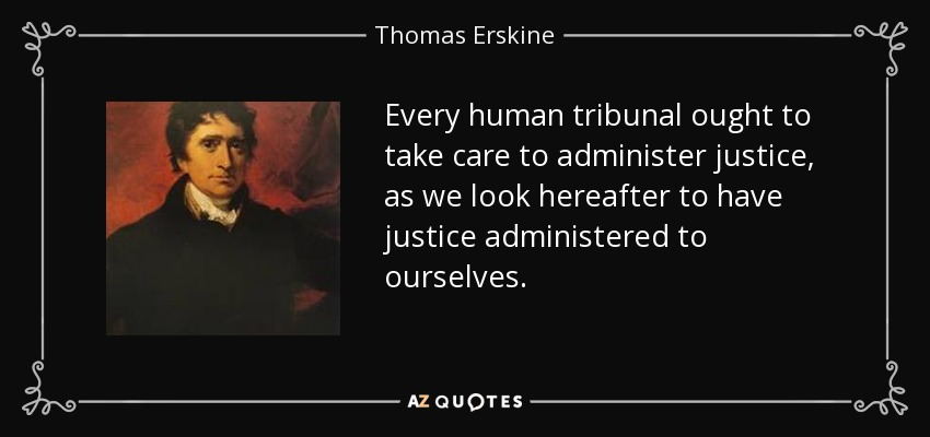 Every human tribunal ought to take care to administer justice, as we look hereafter to have justice administered to ourselves. - Thomas Erskine, 1st Baron Erskine