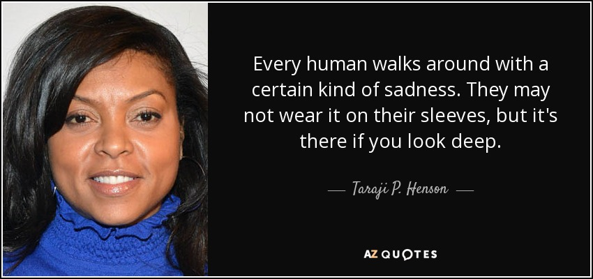 Every human walks around with a certain kind of sadness. They may not wear it on their sleeves, but it's there if you look deep. - Taraji P. Henson