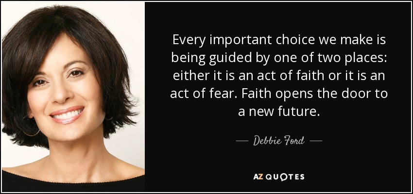 Every important choice we make is being guided by one of two places: either it is an act of faith or it is an act of fear. Faith opens the door to a new future. - Debbie Ford