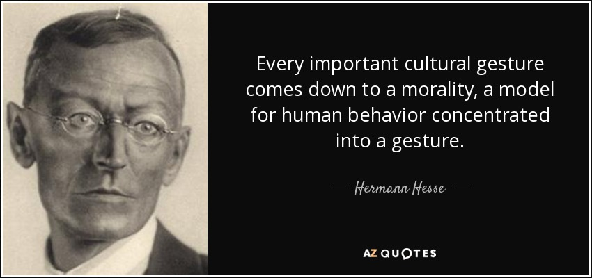 Every important cultural gesture comes down to a morality, a model for human behavior concentrated into a gesture. - Hermann Hesse