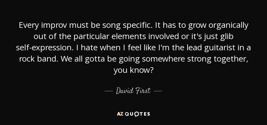 Every improv must be song specific. It has to grow organically out of the particular elements involved or it's just glib self-expression. I hate when I feel like I'm the lead guitarist in a rock band. We all gotta be going somewhere strong together, you know? - David First