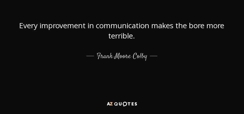 Every improvement in communication makes the bore more terrible. - Frank Moore Colby