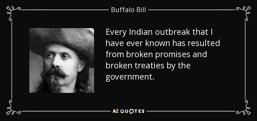 Every Indian outbreak that I have ever known has resulted from broken promises and broken treaties by the government. - Buffalo Bill