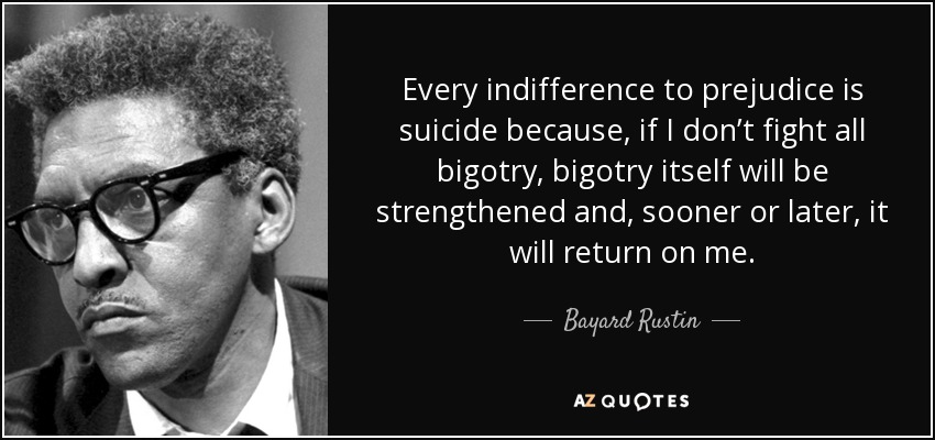 Every indifference to prejudice is suicide because, if I don't fight all bigotry, bigotry itself will be strengthened and, sooner or later, it will return on me. - Bayard Rustin