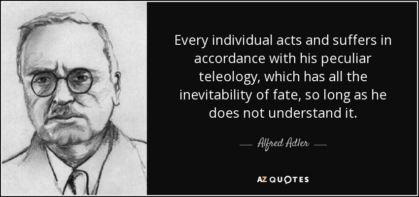 Every individual acts and suffers in accordance with his peculiar teleology, which has all the inevitability of fate, so long as he does not understand it. - Alfred Adler