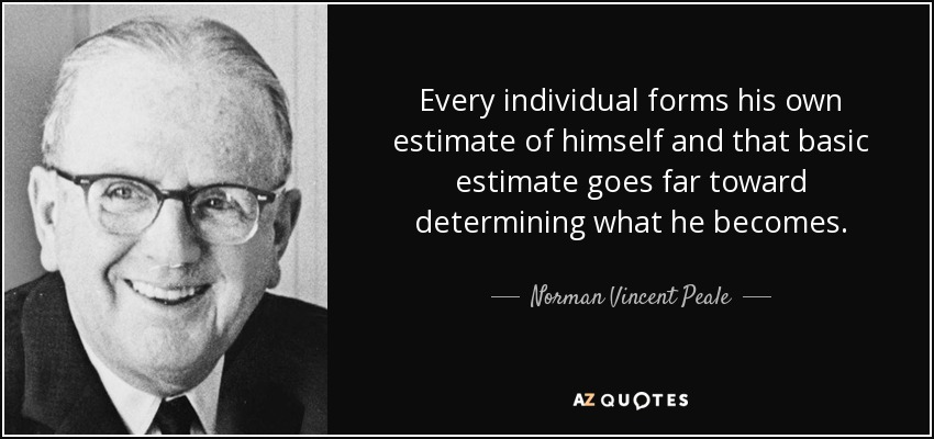 Every individual forms his own estimate of himself and that basic estimate goes far toward determining what he becomes. - Norman Vincent Peale
