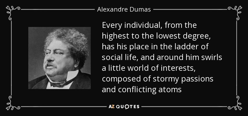 Every individual, from the highest to the lowest degree, has his place in the ladder of social life, and around him swirls a little world of interests, composed of stormy passions and conflicting atoms - Alexandre Dumas
