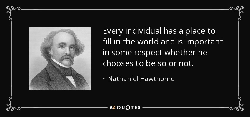 Every individual has a place to fill in the world and is important in some respect whether he chooses to be so or not. - Nathaniel Hawthorne