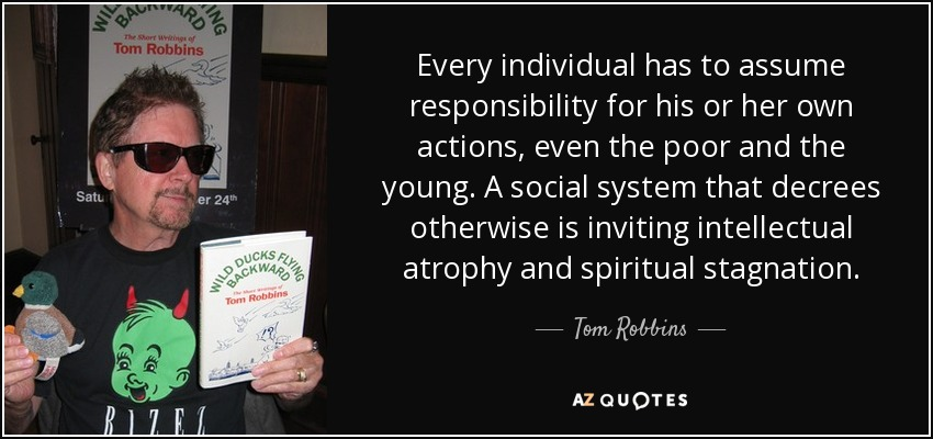 Every individual has to assume responsibility for his or her own actions, even the poor and the young. A social system that decrees otherwise is inviting intellectual atrophy and spiritual stagnation. - Tom Robbins