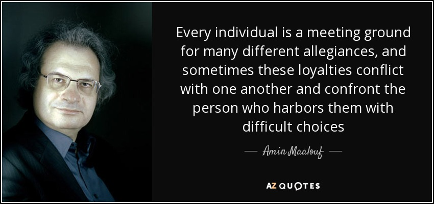 Every individual is a meeting ground for many different allegiances, and sometimes these loyalties conflict with one another and confront the person who harbors them with difficult choices - Amin Maalouf