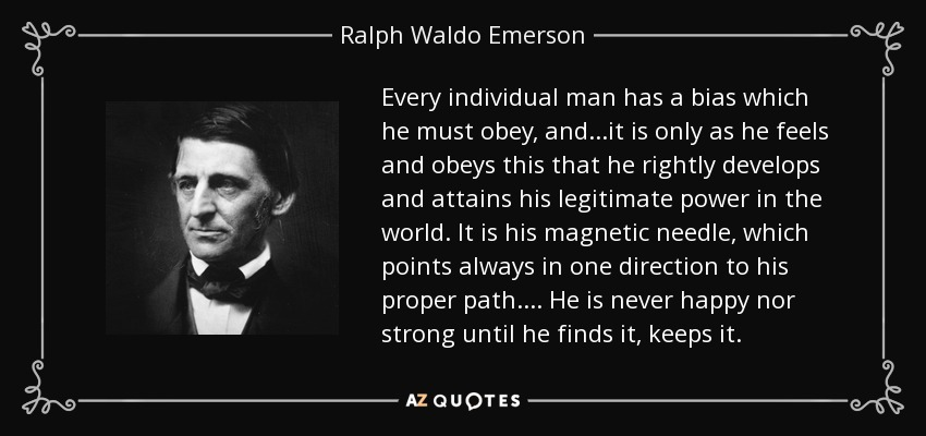 Every individual man has a bias which he must obey, and...it is only as he feels and obeys this that he rightly develops and attains his legitimate power in the world. It is his magnetic needle, which points always in one direction to his proper path.... He is never happy nor strong until he finds it, keeps it. - Ralph Waldo Emerson