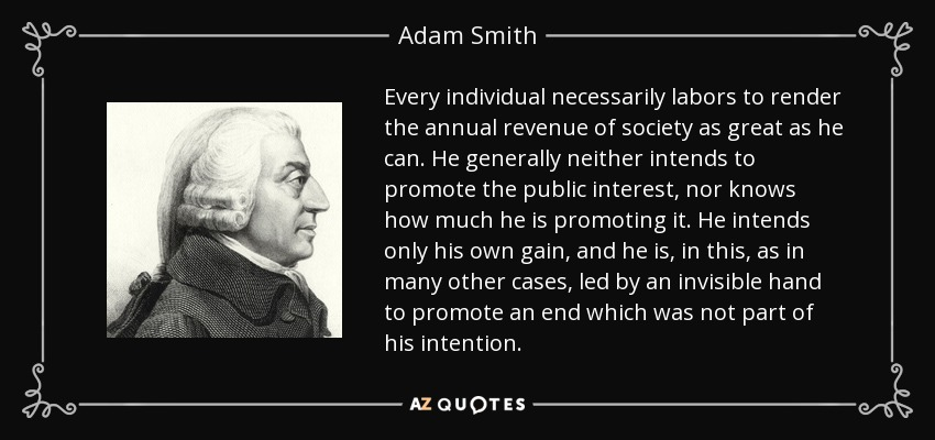 Every individual necessarily labors to render the annual revenue of society as great as he can. He generally neither intends to promote the public interest, nor knows how much he is promoting it. He intends only his own gain, and he is, in this, as in many other cases, led by an invisible hand to promote an end which was not part of his intention. - Adam Smith