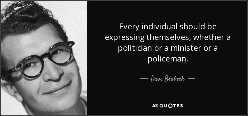 Every individual should be expressing themselves, whether a politician or a minister or a policeman. - Dave Brubeck