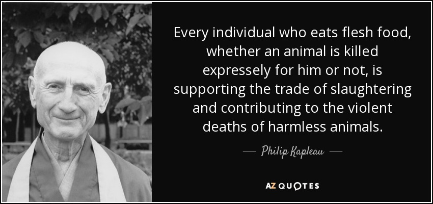 Every individual who eats flesh food, whether an animal is killed expressely for him or not, is supporting the trade of slaughtering and contributing to the violent deaths of harmless animals. - Philip Kapleau