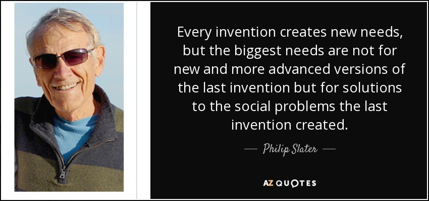 Every invention creates new needs, but the biggest needs are not for new and more advanced versions of the last invention but for solutions to the social problems the last invention created. - Philip Slater