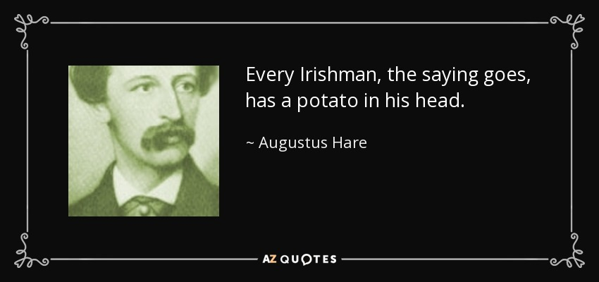 Every Irishman, the saying goes, has a potato in his head. - Augustus Hare