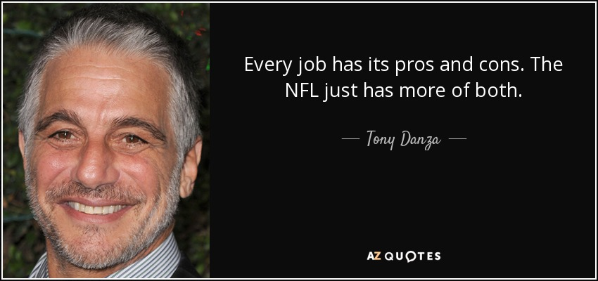 Every job has its pros and cons. The NFL just has more of both. - Tony Danza