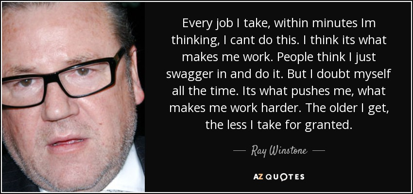 Every job I take, within minutes Im thinking, I cant do this. I think its what makes me work. People think I just swagger in and do it. But I doubt myself all the time. Its what pushes me, what makes me work harder. The older I get, the less I take for granted. - Ray Winstone