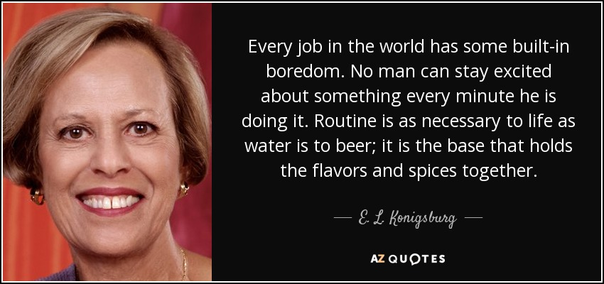 Every job in the world has some built-in boredom. No man can stay excited about something every minute he is doing it. Routine is as necessary to life as water is to beer; it is the base that holds the flavors and spices together. - E. L. Konigsburg