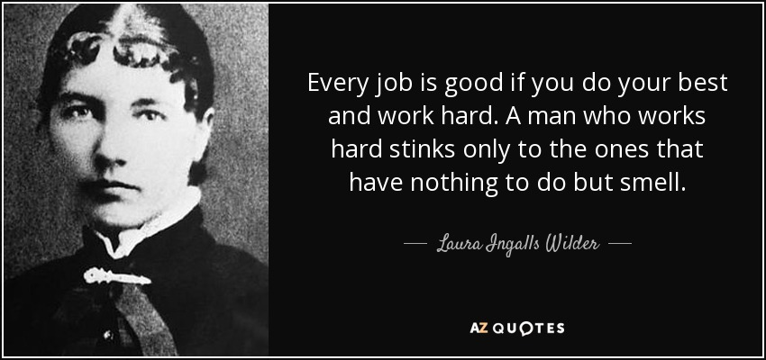 Every job is good if you do your best and work hard. A man who works hard stinks only to the ones that have nothing to do but smell. - Laura Ingalls Wilder