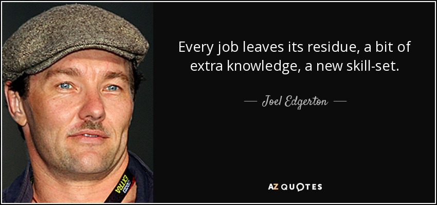 Every job leaves its residue, a bit of extra knowledge, a new skill-set. - Joel Edgerton