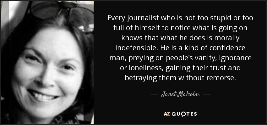 Every journalist who is not too stupid or too full of himself to notice what is going on knows that what he does is morally indefensible. He is a kind of confidence man, preying on people's vanity, ignorance or loneliness, gaining their trust and betraying them without remorse. - Janet Malcolm