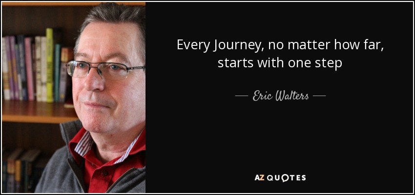 Every Journey, no matter how far, starts with one step - Eric Walters