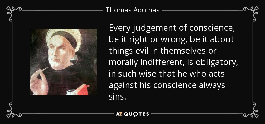 Every judgement of conscience, be it right or wrong, be it about things evil in themselves or morally indifferent, is obligatory, in such wise that he who acts against his conscience always sins. - Thomas Aquinas