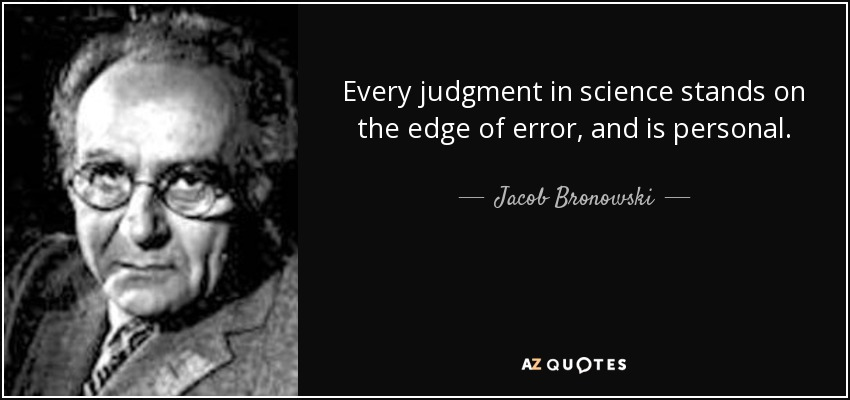 Every judgment in science stands on the edge of error, and is personal. - Jacob Bronowski