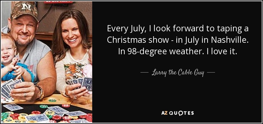 Every July, I look forward to taping a Christmas show - in July in Nashville. In 98-degree weather. I love it. - Larry the Cable Guy