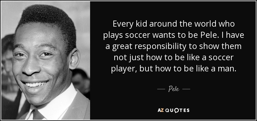 Every kid around the world who plays soccer wants to be Pele. I have a great responsibility to show them not just how to be like a soccer player, but how to be like a man. - Pele