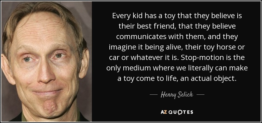 Every kid has a toy that they believe is their best friend, that they believe communicates with them, and they imagine it being alive, their toy horse or car or whatever it is. Stop-motion is the only medium where we literally can make a toy come to life, an actual object. - Henry Selick
