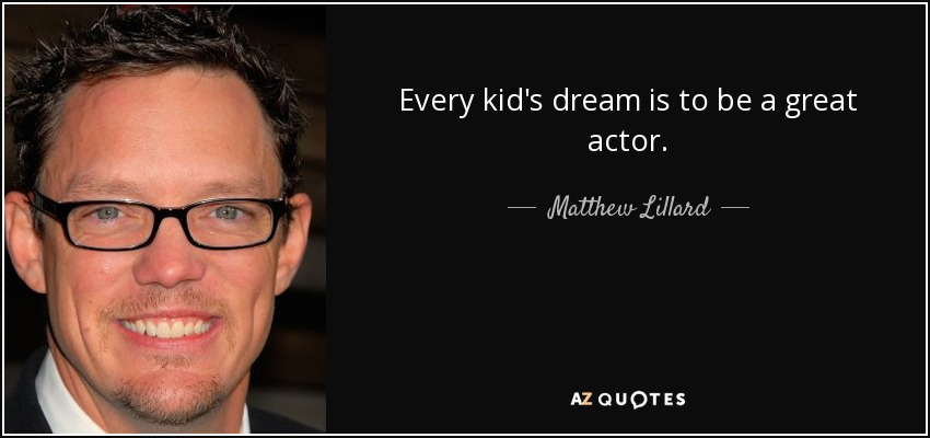 Every kid's dream is to be a great actor. - Matthew Lillard