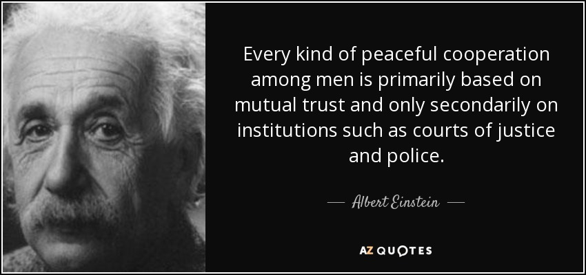 Every kind of peaceful cooperation among men is primarily based on mutual trust and only secondarily on institutions such as courts of justice and police. - Albert Einstein