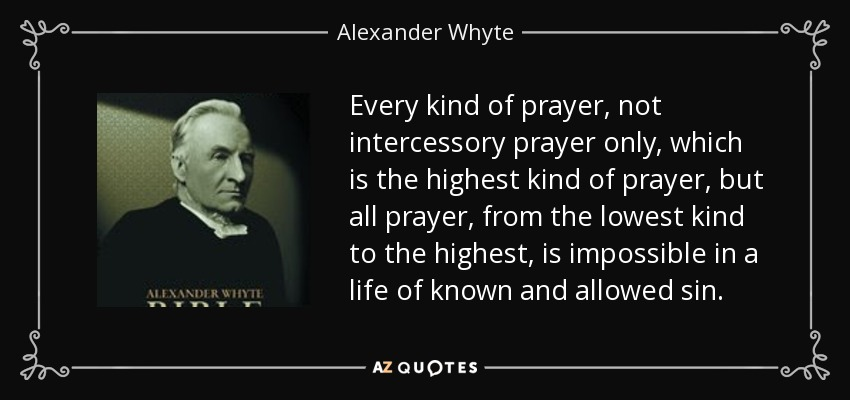 Every kind of prayer, not intercessory prayer only, which is the highest kind of prayer, but all prayer, from the lowest kind to the highest, is impossible in a life of known and allowed sin. - Alexander Whyte