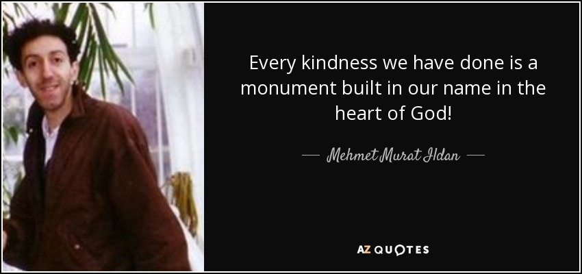 Every kindness we have done is a monument built in our name in the heart of God! - Mehmet Murat Ildan