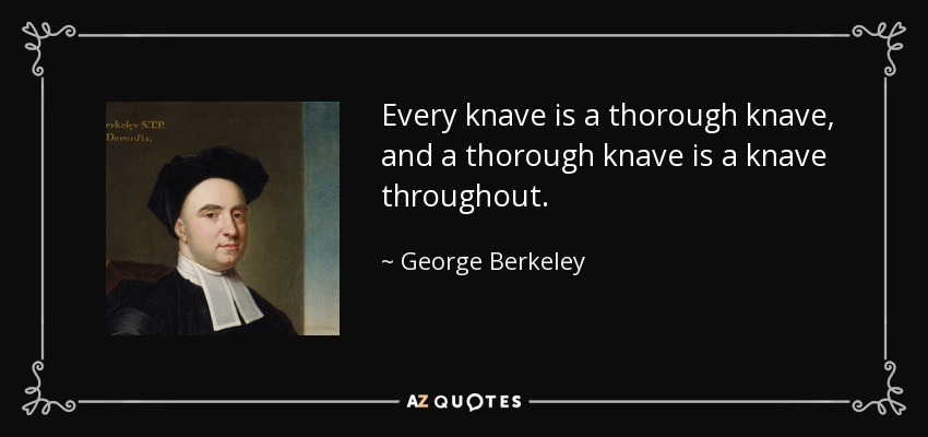 Every knave is a thorough knave, and a thorough knave is a knave throughout. - George Berkeley