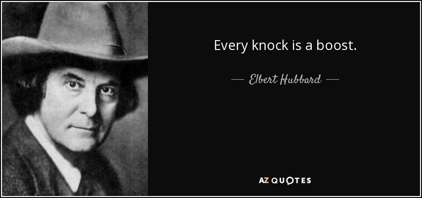 Every knock is a boost. - Elbert Hubbard