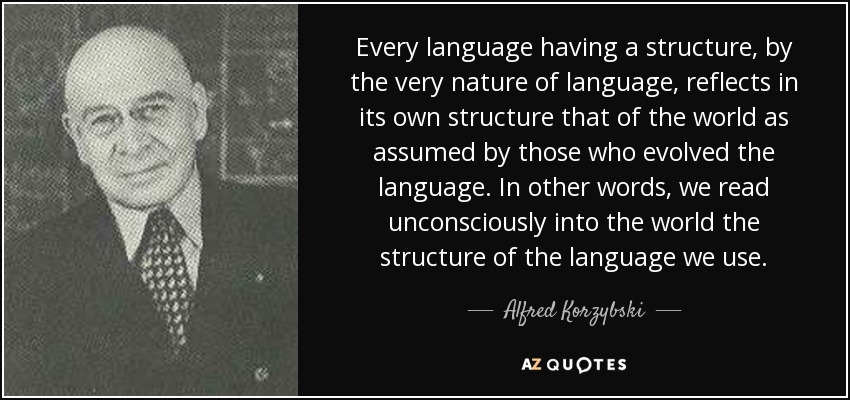 Every language having a structure, by the very nature of language, reflects in its own structure that of the world as assumed by those who evolved the language. In other words, we read unconsciously into the world the structure of the language we use. - Alfred Korzybski