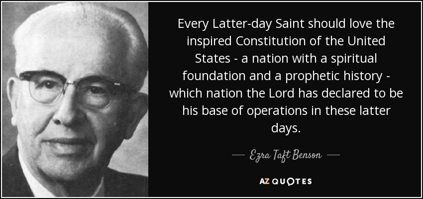 Every Latter-day Saint should love the inspired Constitution of the United States - a nation with a spiritual foundation and a prophetic history - which nation the Lord has declared to be his base of operations in these latter days. - Ezra Taft Benson