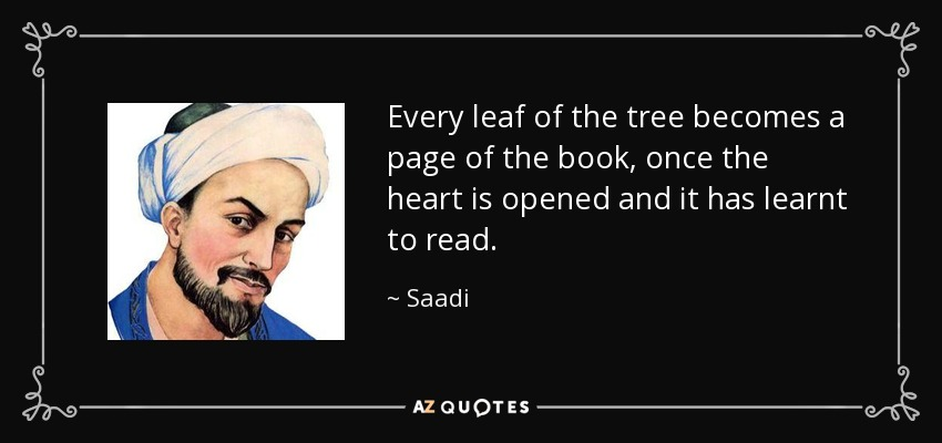 Every leaf of the tree becomes a page of the book, once the heart is opened and it has learnt to read. - Saadi