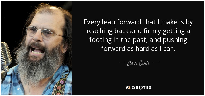 Every leap forward that I make is by reaching back and firmly getting a footing in the past, and pushing forward as hard as I can. - Steve Earle