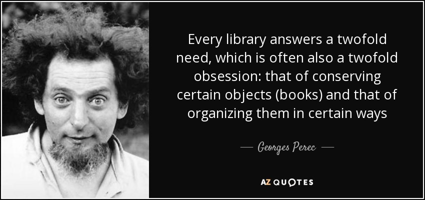 Every library answers a twofold need, which is often also a twofold obsession: that of conserving certain objects (books) and that of organizing them in certain ways - Georges Perec