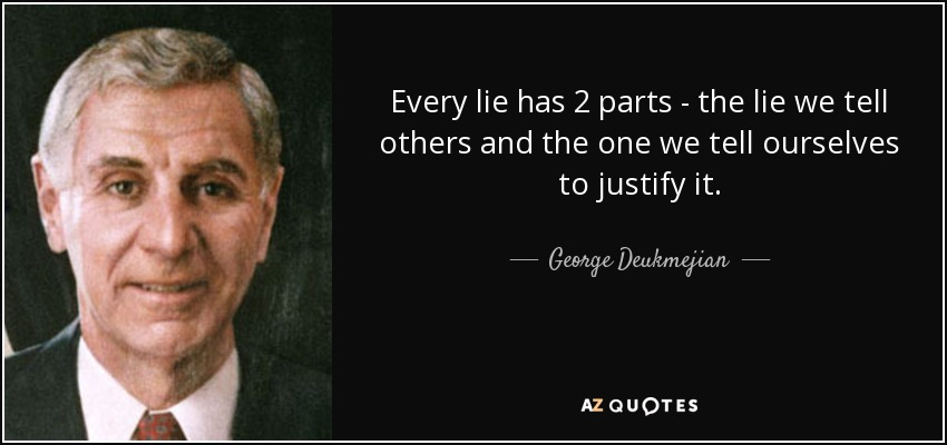 Every lie has 2 parts - the lie we tell others and the one we tell ourselves to justify it. - George Deukmejian