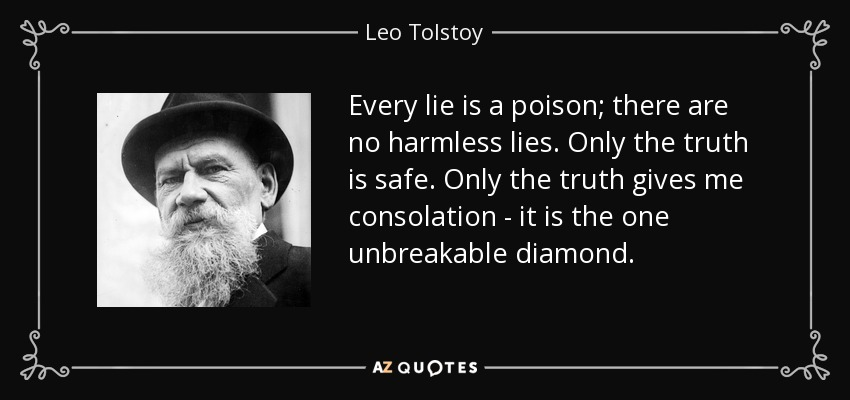Every lie is a poison; there are no harmless lies. Only the truth is safe. Only the truth gives me consolation - it is the one unbreakable diamond. - Leo Tolstoy