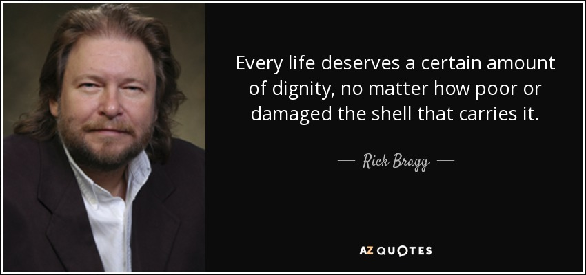 Every life deserves a certain amount of dignity, no matter how poor or damaged the shell that carries it. - Rick Bragg