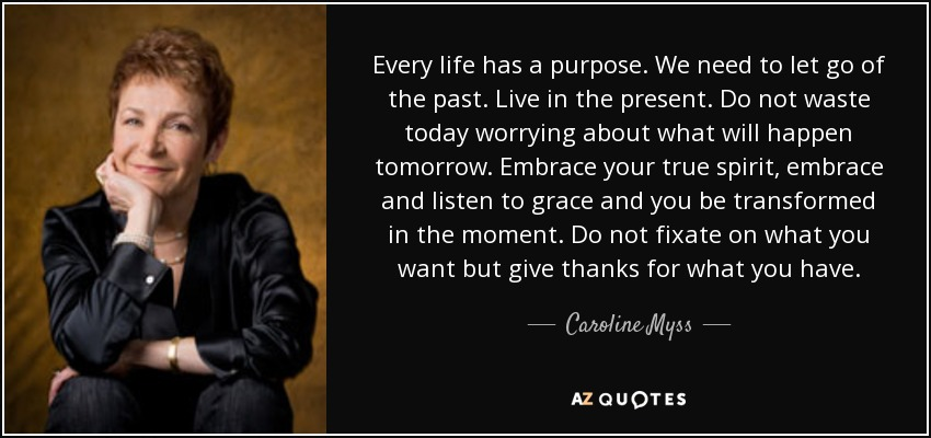 Every life has a purpose. We need to let go of the past. Live in the present. Do not waste today worrying about what will happen tomorrow. Embrace your true spirit, embrace and listen to grace and you be transformed in the moment. Do not fixate on what you want but give thanks for what you have. - Caroline Myss