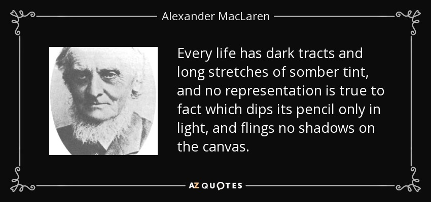 Every life has dark tracts and long stretches of somber tint, and no representation is true to fact which dips its pencil only in light, and flings no shadows on the canvas. - Alexander MacLaren