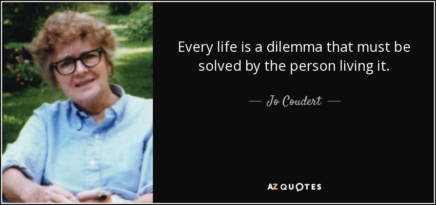 Every life is a dilemma that must be solved by the person living it. - Jo Coudert